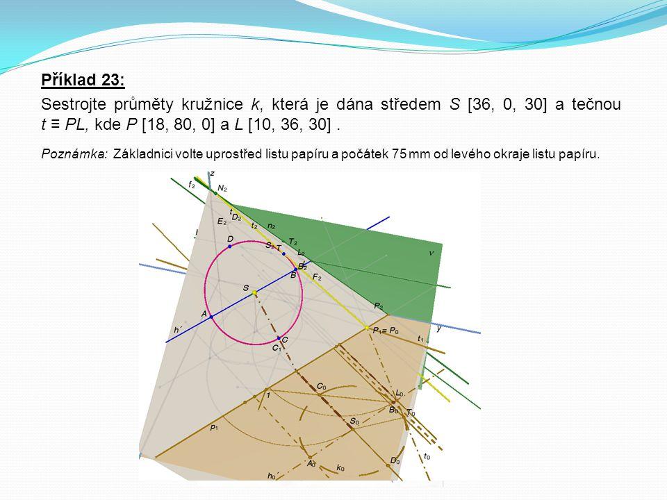 Příklad 23: Sestrojte průměty kružnice k, která je dána středem S [36, 0, 30] a tečnou t ≡ PL, kde P [18, 80, 0] a L [10, 36, 30] .